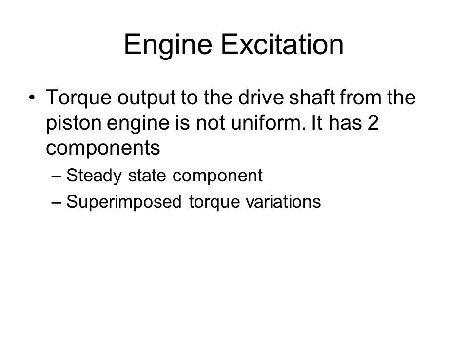 Engine Excitation Torque output to the drive shaft from the piston engine is not uniform. It has 2 components.