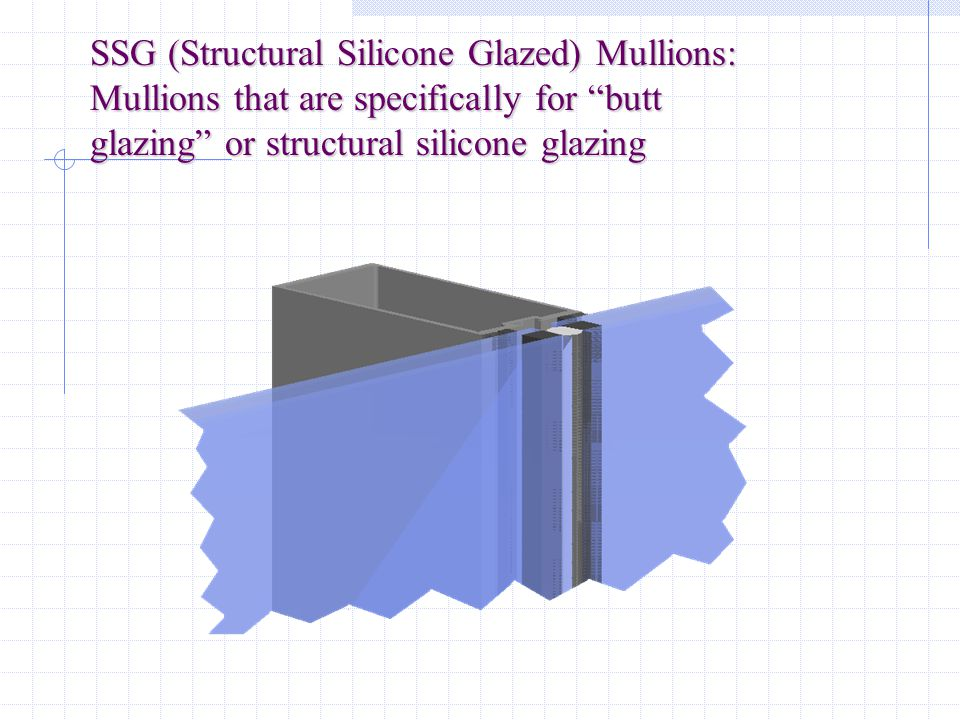 SSG (Structural Silicone Glazed) Mullions: Mullions that are specifically for butt glazing or structural silicone glazing