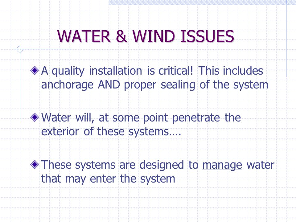 WATER & WIND ISSUES A quality installation is critical! This includes anchorage AND proper sealing of the system.