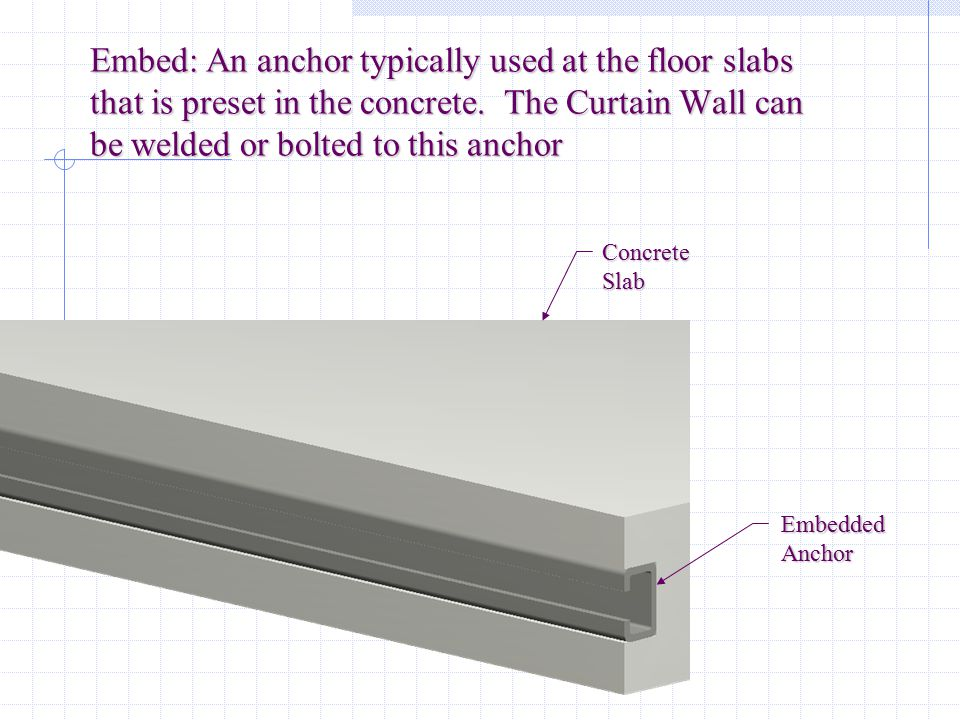 Embed: An anchor typically used at the floor slabs that is preset in the concrete. The Curtain Wall can be welded or bolted to this anchor