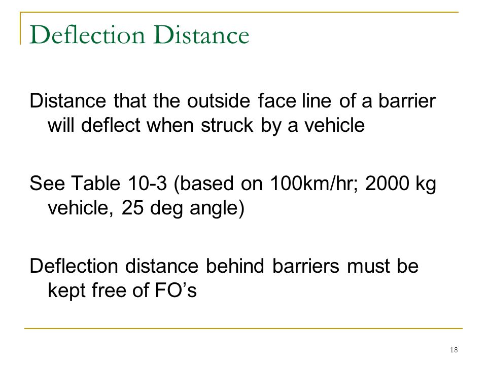 Deflection Distance Distance that the outside face line of a barrier will deflect when struck by a vehicle.
