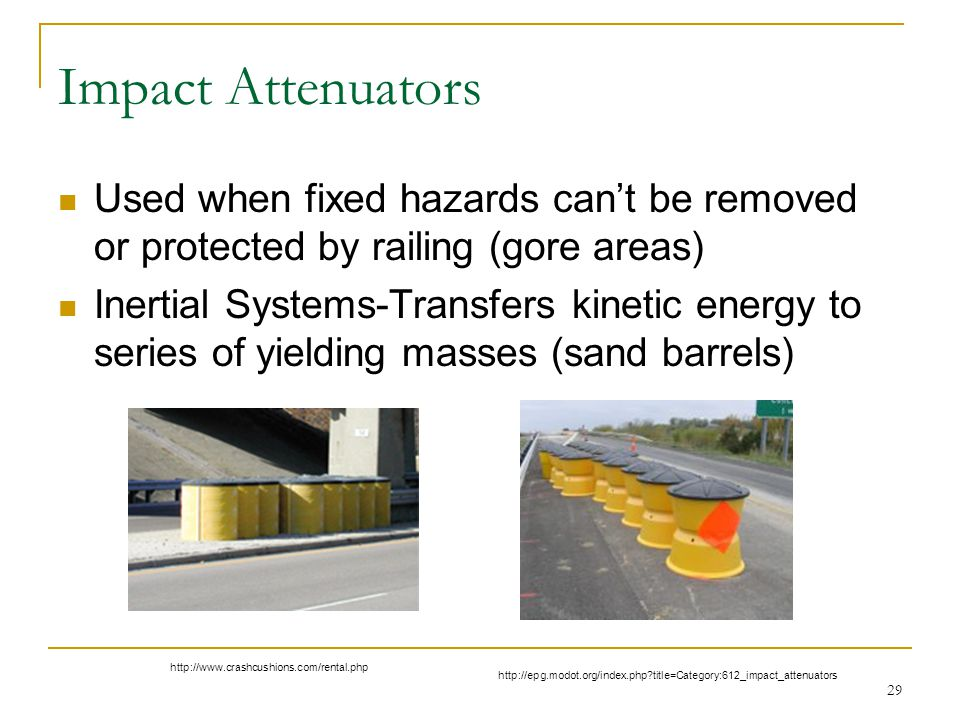 Impact Attenuators Used when fixed hazards can't be removed or protected by railing (gore areas)