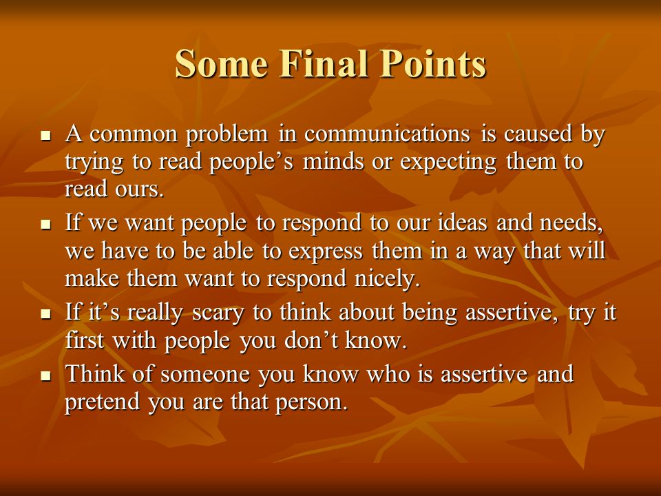 Some Final Points A common problem in communications is caused by trying to read people's minds or expecting them to read ours.