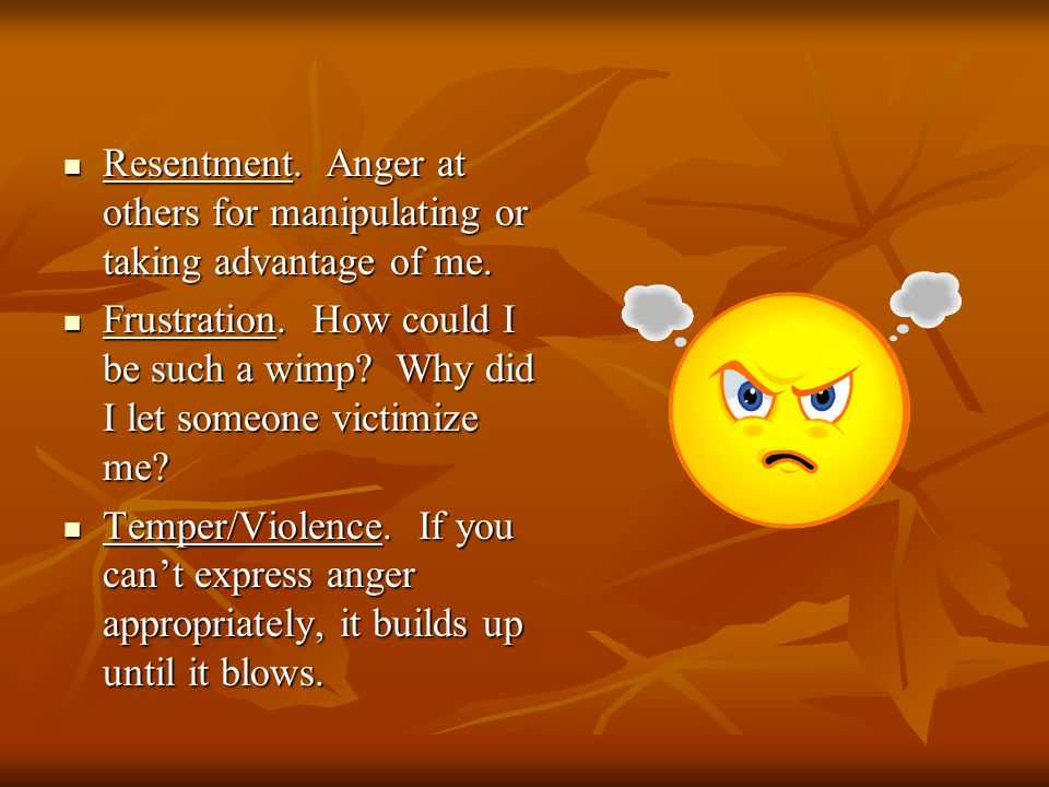 Resentment. Anger at others for manipulating or taking advantage of me.