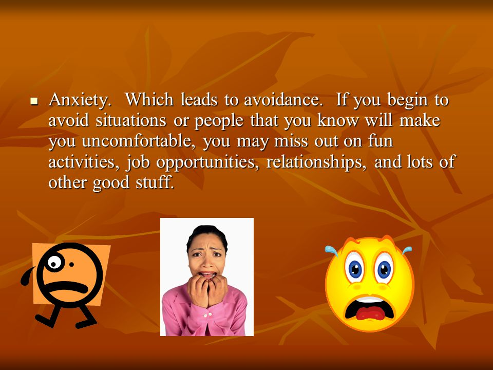 Anxiety. Which leads to avoidance