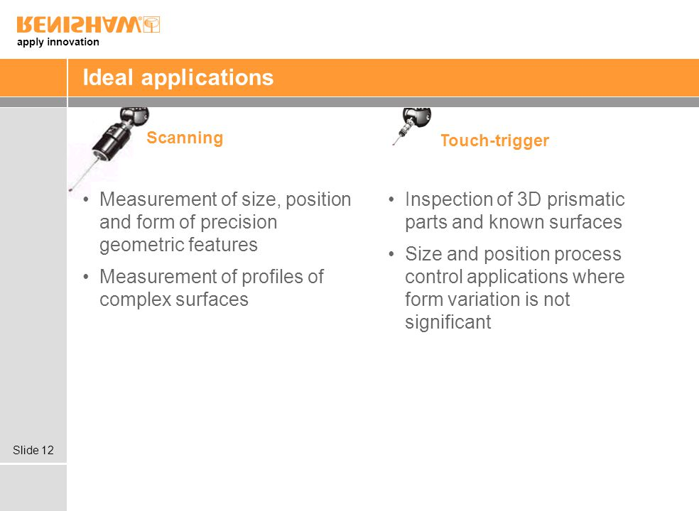 Ideal applications Scanning. Touch-trigger. Measurement of size, position and form of precision geometric features.