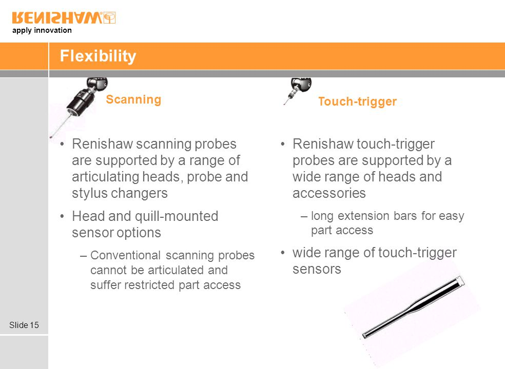 Flexibility Scanning. Touch-trigger. Renishaw scanning probes are supported by a range of articulating heads, probe and stylus changers.