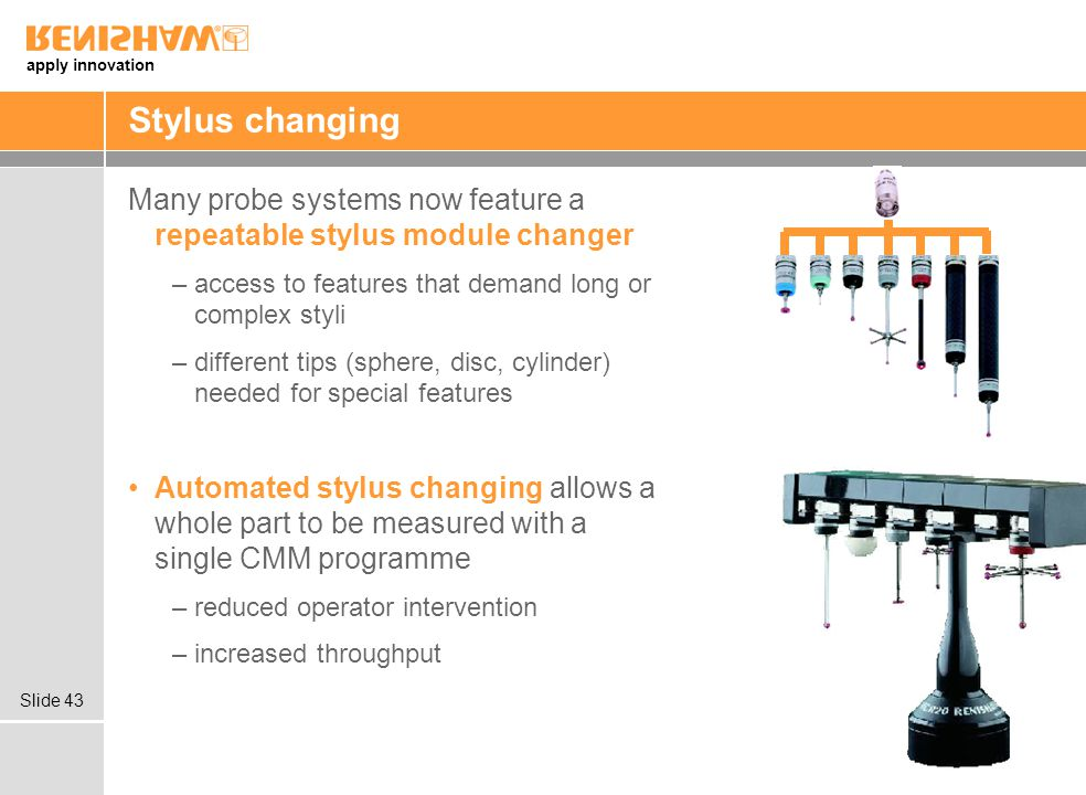 Stylus changing Many probe systems now feature a repeatable stylus module changer. access to features that demand long or complex styli.