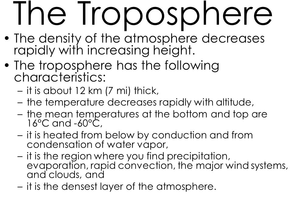 The Troposphere The density of the atmosphere decreases rapidly with increasing height. The troposphere has the following characteristics: