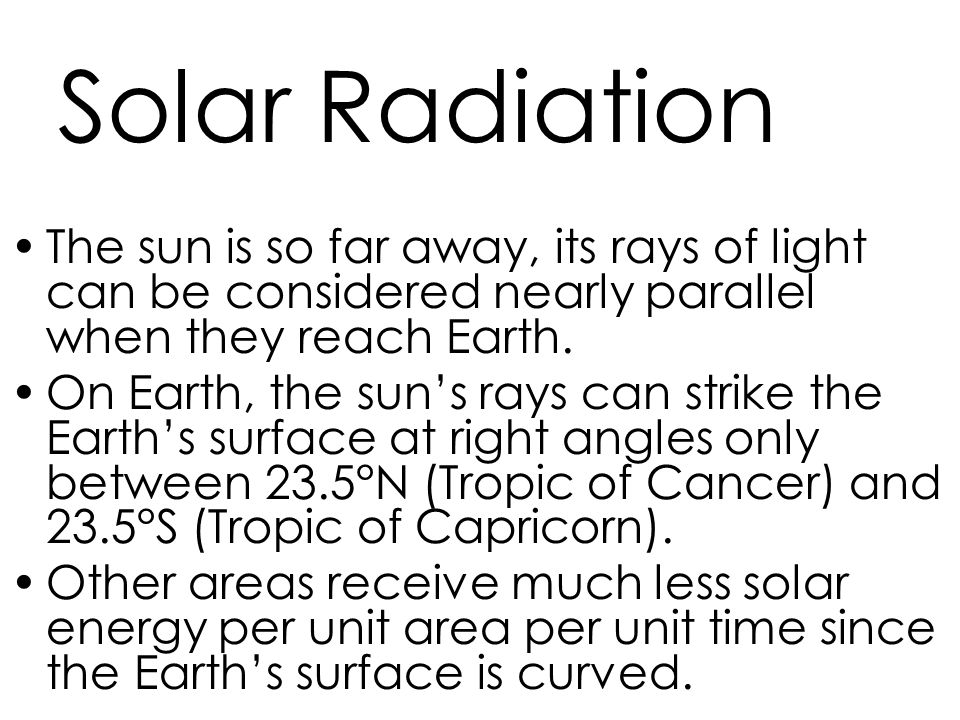 Solar Radiation The sun is so far away, its rays of light can be considered nearly parallel when they reach Earth.
