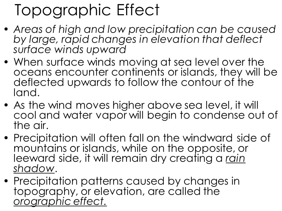 Topographic Effect Areas of high and low precipitation can be caused by large, rapid changes in elevation that deflect surface winds upward.