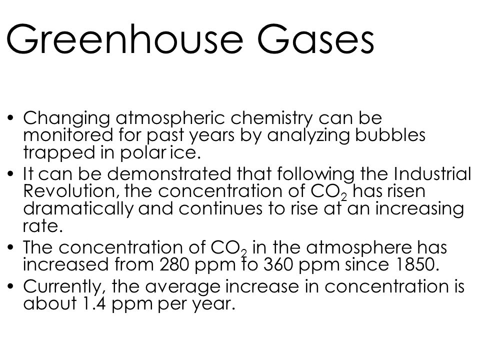Greenhouse Gases Changing atmospheric chemistry can be monitored for past years by analyzing bubbles trapped in polar ice.