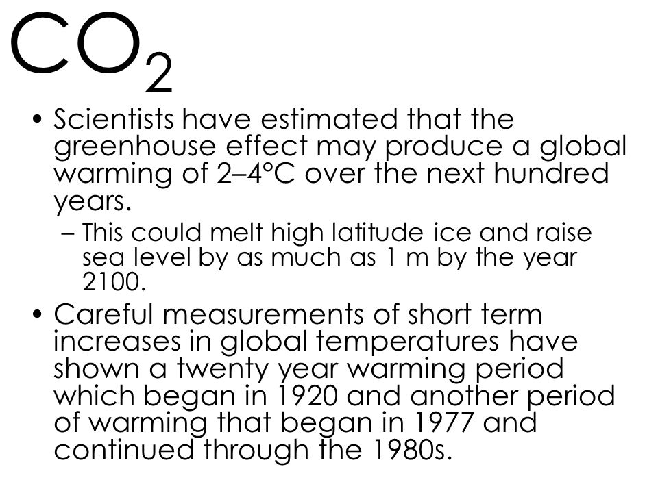 CO2 Scientists have estimated that the greenhouse effect may produce a global warming of 2–4°C over the next hundred years.