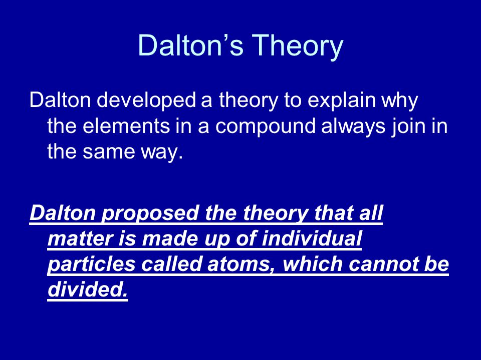 Dalton's Theory Dalton developed a theory to explain why the elements in a compound always join in the same way.