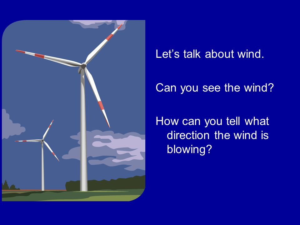 Let's talk about wind. Can you see the wind How can you tell what direction the wind is blowing