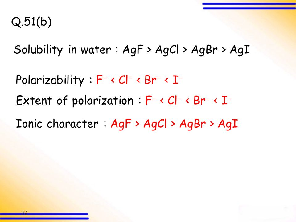 Q.51(b) Solubility in water : AgF > AgCl > AgBr > AgI. Polarizability : F < Cl < Br < I Extent of polarization : F < Cl < Br < I