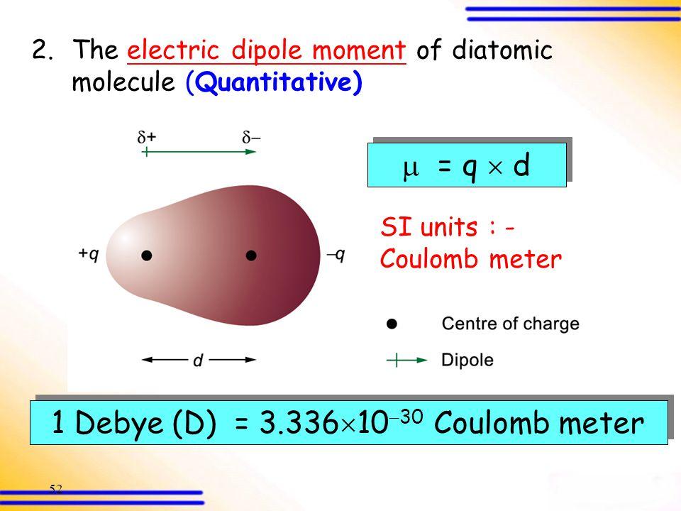 1 Debye (D) = 3.3361030 Coulomb meter