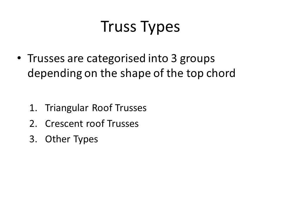 Truss Types Trusses are categorised into 3 groups depending on the shape of the top chord. Triangular Roof Trusses.