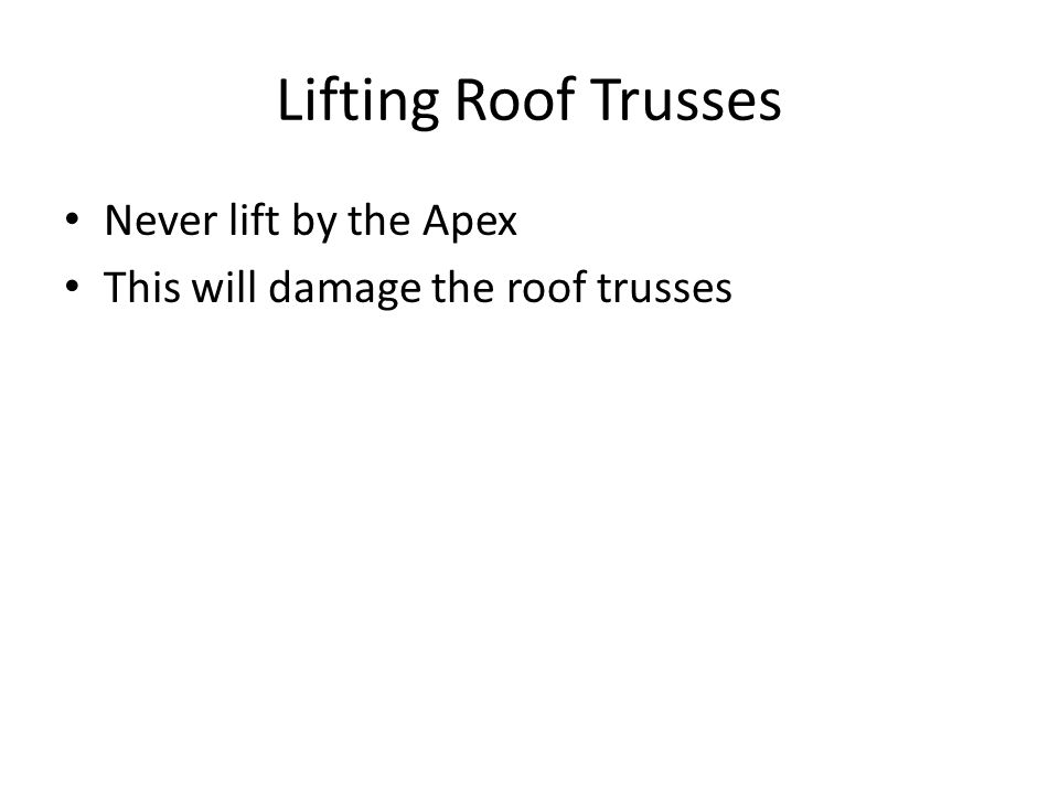 Lifting Roof Trusses Never lift by the Apex