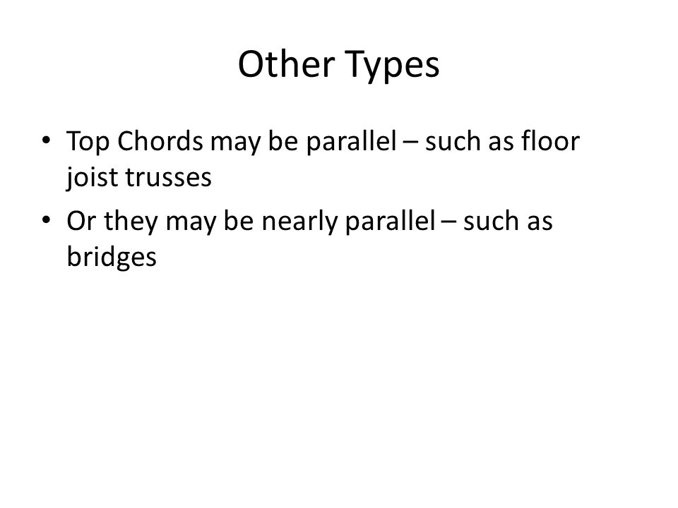 Other Types Top Chords may be parallel – such as floor joist trusses