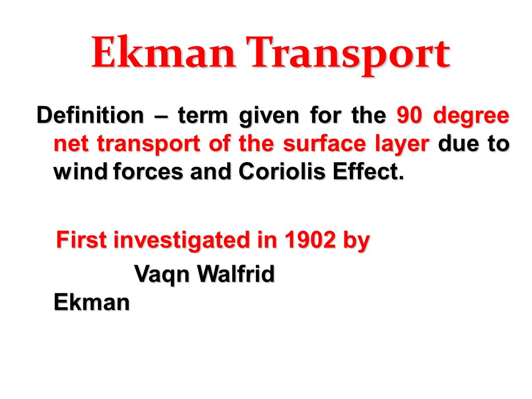 Ekman Transport Definition – term given for the 90 degree net transport of the surface layer due to wind forces and Coriolis Effect.