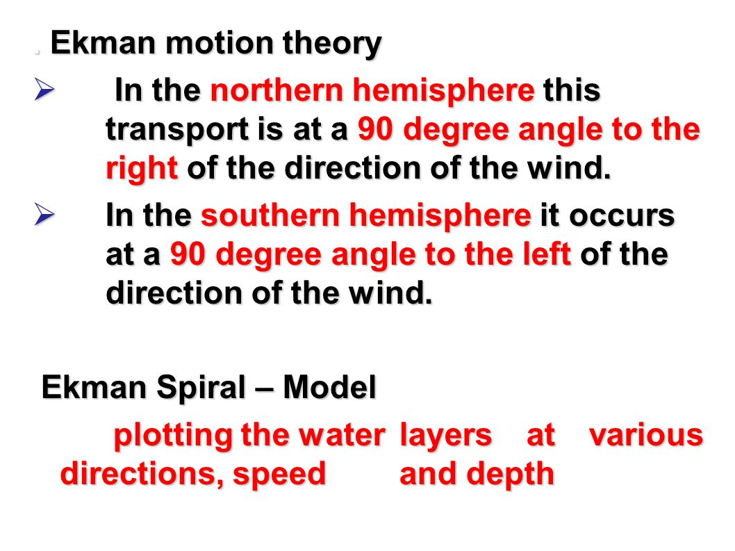 . Ekman motion theory In the northern hemisphere this transport is at a 90 degree angle to the right of the direction of the wind.