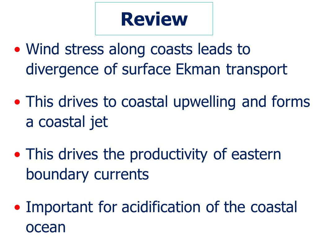 Review Wind stress along coasts leads to divergence of surface Ekman transport. This drives to coastal upwelling and forms a coastal jet.