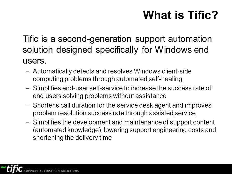 What is Tific Tific is a second-generation support automation solution designed specifically for Windows end users.