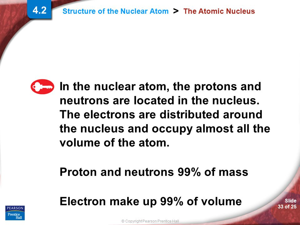 Proton and neutrons 99% of mass Electron make up 99% of volume