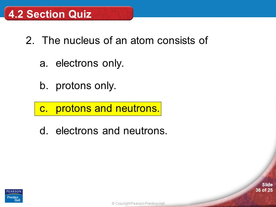 2. The nucleus of an atom consists of electrons only. protons only.