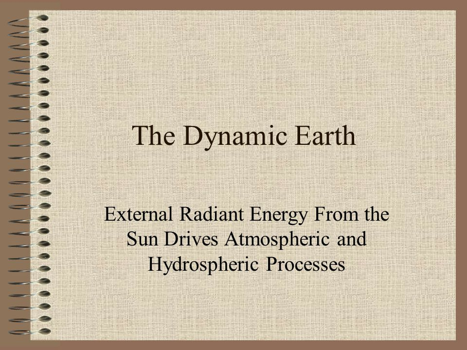 The Dynamic Earth External Radiant Energy From the Sun Drives Atmospheric and Hydrospheric Processes.