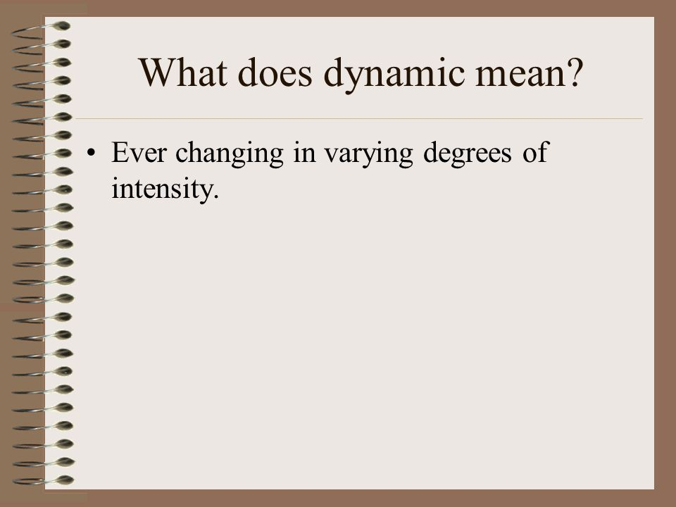 What does dynamic mean Ever changing in varying degrees of intensity.