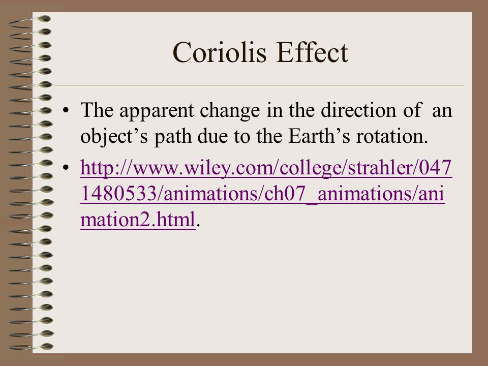 Coriolis Effect The apparent change in the direction of an object's path due to the Earth's rotation.