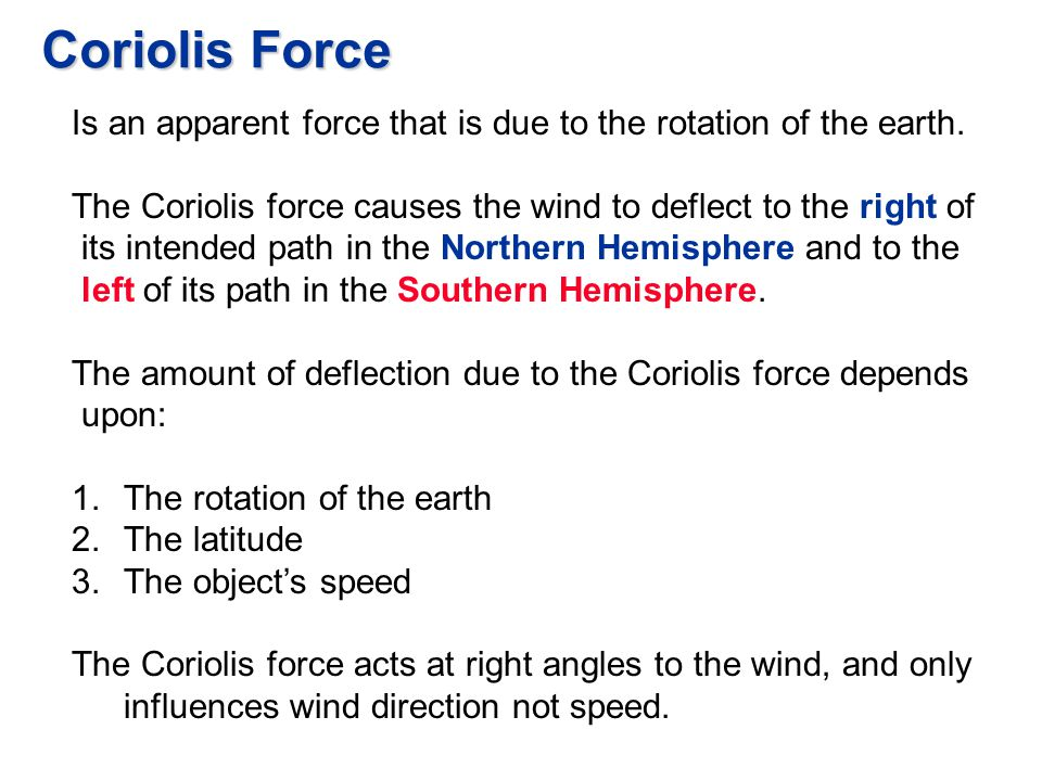 Coriolis Force Is an apparent force that is due to the rotation of the earth. The Coriolis force causes the wind to deflect to the right of.
