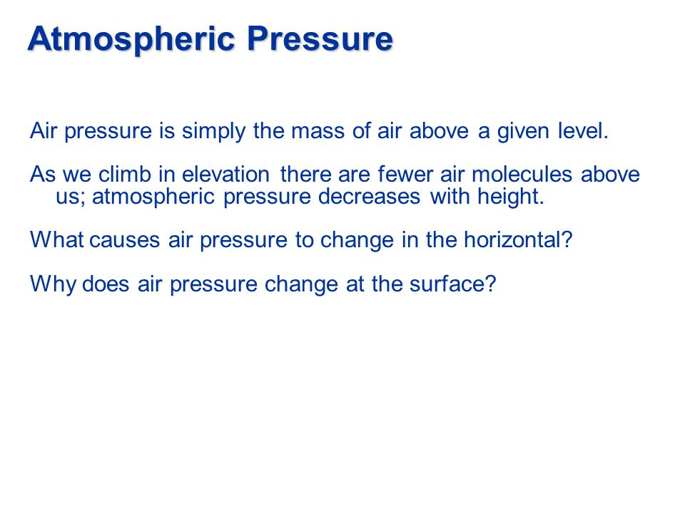 Atmospheric Pressure Air pressure is simply the mass of air above a given level.