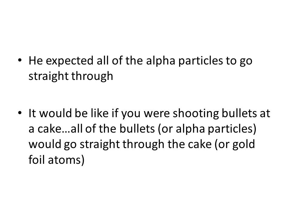 He expected all of the alpha particles to go straight through