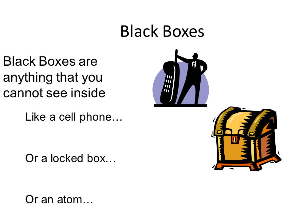 Black Boxes Black Boxes are anything that you cannot see inside