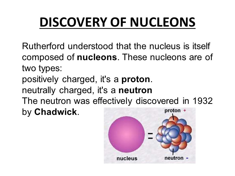DISCOVERY OF NUCLEONS Rutherford understood that the nucleus is itself composed of nucleons. These nucleons are of two types: