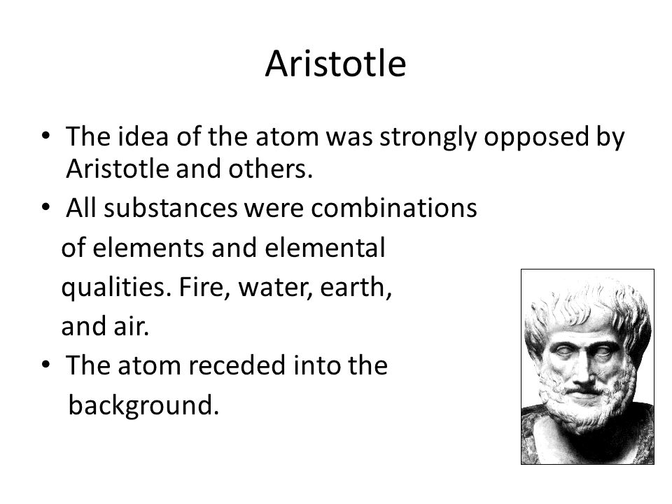 Aristotle The idea of the atom was strongly opposed by Aristotle and others. All substances were combinations.