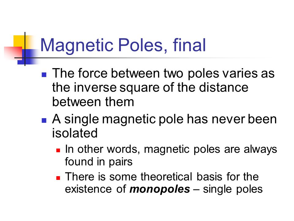 Magnetic Poles, final The force between two poles varies as the inverse square of the distance between them.