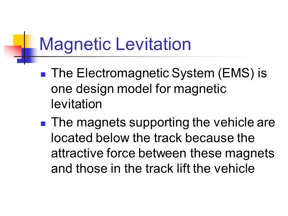 Magnetic Levitation The Electromagnetic System (EMS) is one design model for magnetic levitation.