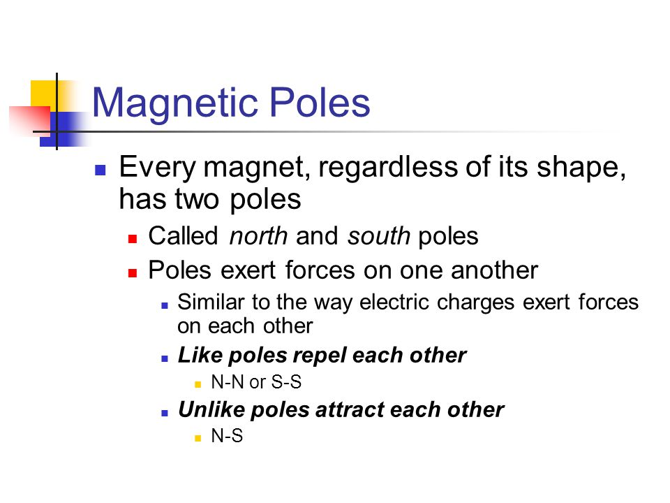 Magnetic Poles Every magnet, regardless of its shape, has two poles