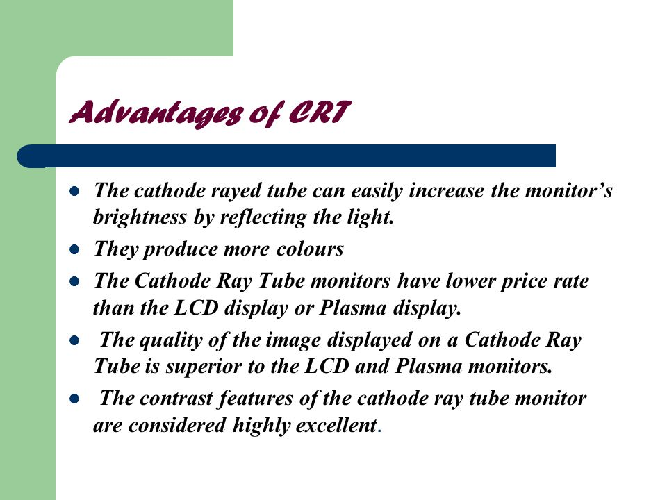 Advantages of CRT The cathode rayed tube can easily increase the monitor's brightness by reflecting the light.