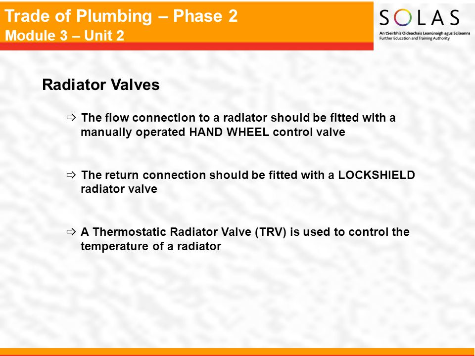 Radiator Valves The flow connection to a radiator should be fitted with a manually operated HAND WHEEL control valve.