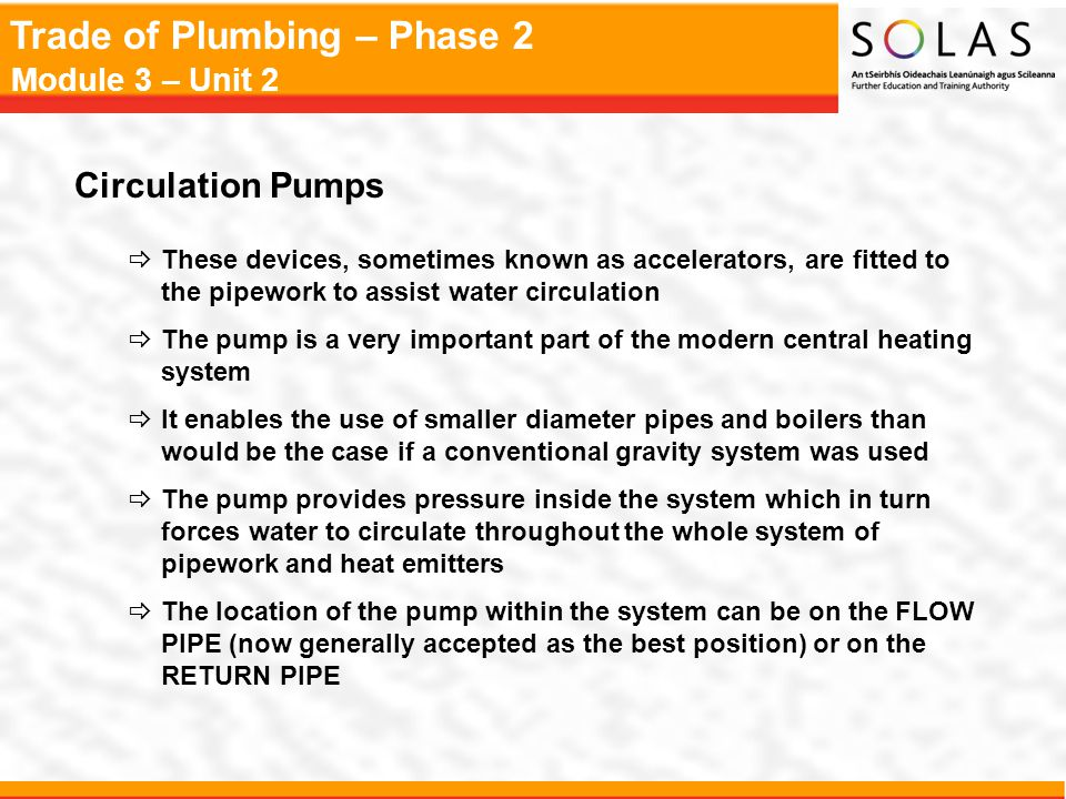 Circulation Pumps These devices, sometimes known as accelerators, are fitted to the pipework to assist water circulation.