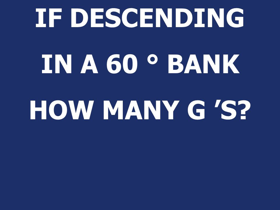 IF DESCENDING IN A 60 ° BANK HOW MANY G 'S
