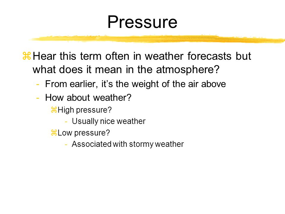 Pressure Hear this term often in weather forecasts but what does it mean in the atmosphere From earlier, it's the weight of the air above.