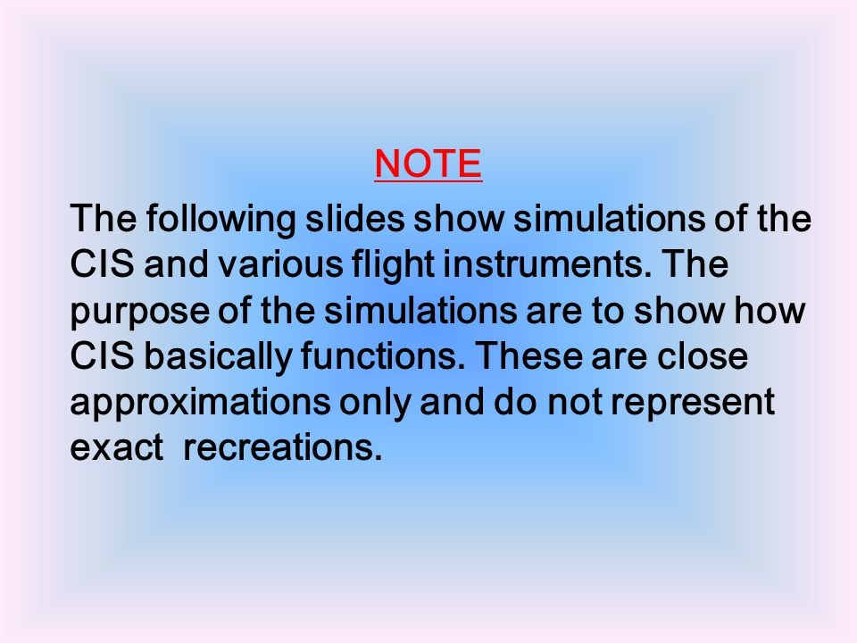 NOTE The following slides show simulations of the CIS and various flight instruments.