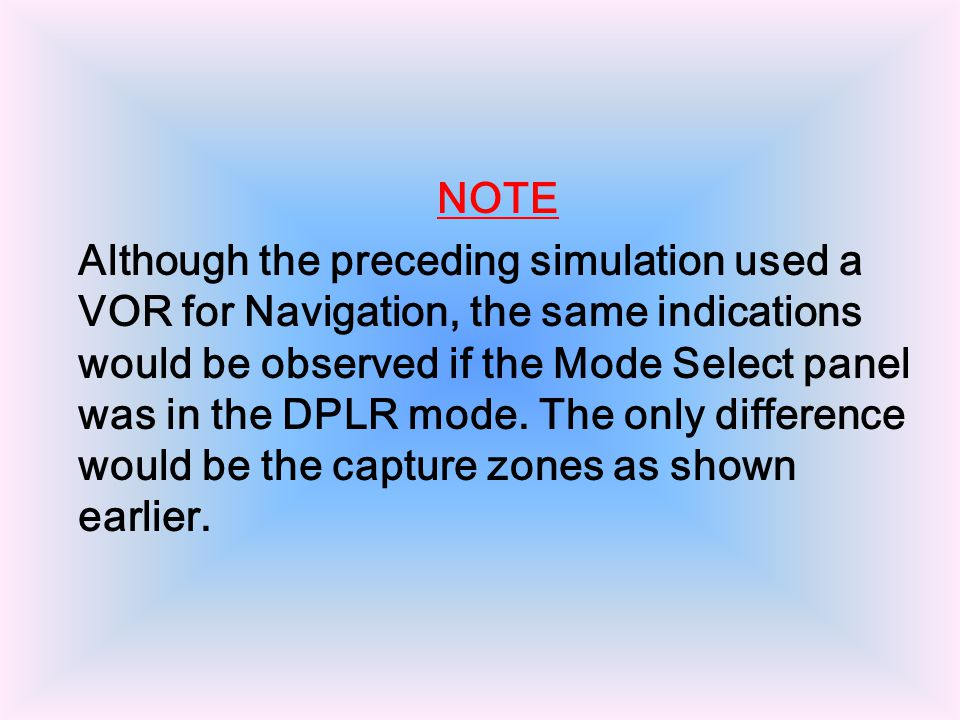 NOTE Although the preceding simulation used a VOR for Navigation, the same indications would be observed if the Mode Select panel was in the DPLR mode.