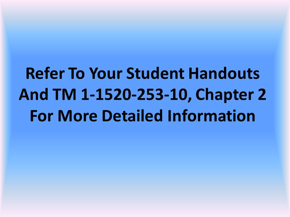Refer To Your Student Handouts And TM 1-1520-253-10, Chapter 2 For More Detailed Information